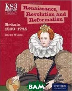 Key Stage 3 History by Aaron Wilkes: Renaissance, Revolution and Reformation: Britain 1509-1745. Student Book