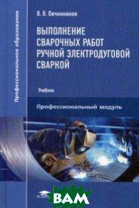 Выполнение сварочных работ ручной электродуговой сваркой. Учебник для студентов учреждений среднего профессионального образования