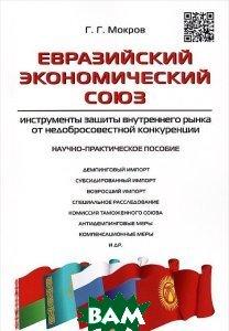 Евразийский экономический союз. Инструменты защиты внутреннего рынка от недобросовестной конкуренции. Научно-практическое пособие