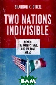 Two Nations Indivisible. Mexico, the United States, and the Road Ahead
