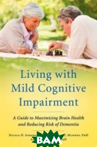 Living with Mild Cognitive Impairment. A Guide to Maximizing Brain Health and Reducing Risk of Dementia
