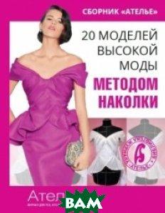 Сборник Ателье . 20 моделей высокой моды методом наколки