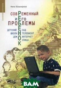 Современный ребенок и его проблемы. Детский сад, школа, телевизор, дом, интернет, улица  Нина Башкирова купить