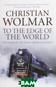To the Edge of the World. The Story of the Trans-Siberian Railway
