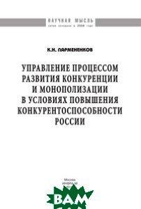 Управление процессом развития конкуренции и монополизации в условиях повышения конкурентоспособности России