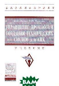 Управление процессом создания технических систем для АПК: учебник. Гриф МО РФ.