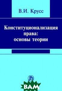 Конституционализация права: основы теории: монография
