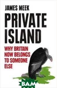 Private Island. Why Britain Now Belongs to Someone Else