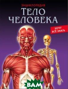 Тело человека. Энциклопедия. Хочу всё знать