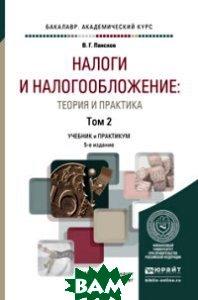 Налоги и налогообложение: теория и практика в 2-х томах. Том 2. Учебник и практикум для академического бакалавриата