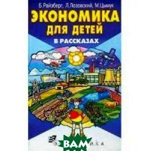 Экономика для детей в рассказах  Райзберг Б., Лозовский Л., Цымук М. купить