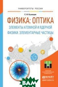 Физика: оптика. Элементы атомной и ядерной физики. Элементарные частицы. Учебное пособие для вузов