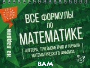 Все формулы по математике (алгебра, тригонометрия и начала математического анализа). Учебно-справочное пособие