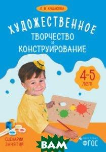 Художественное творчество и конструирование. Сценарии занятий с детьми 4-5 лет. ФГОС