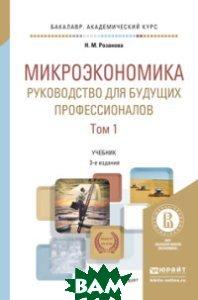 Микроэкономика. Руководство для будущих профессионалов в 2-х томах. Том 1. Учебник для академического бакалавриата