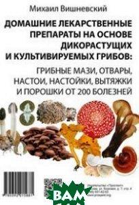 Домашние лекарственные препараты на основе дикорастущих и культивируемых грибов. Грибные мази, отвары, настои, настойки, вытяжки и порошки от 200 болезней