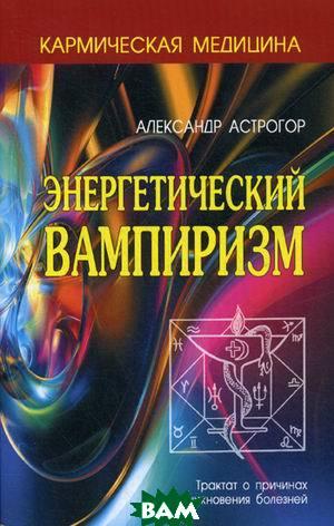Энергетический вампиризм. Трактат о причинах возникновения болезней