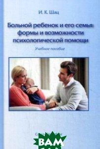 Больной ребенок и его семья: формы и возможности психологической помощи. Учебное пособие