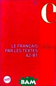 Le fran&231;ais par les textes A2-B1: Quarante-cinq textes de fran&231;ais facile avec exercices