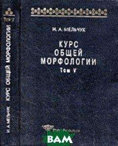 Курс общей морфологии. Морфологические модели. Принципы морфологического описания. Том V (часть 6-7)