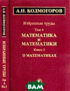 А. Н. Колмогоров. Избранные труды в 6 томах. Том 4. Математика и математики. В 2 книгах. Книга 2. О математиках