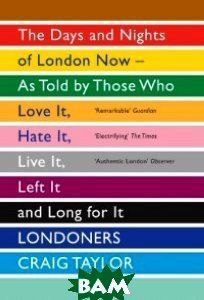 Londoners. The Days and Nights of London Now - as Told by Those Who Love it, Hate it, Live it, Left it and Long for it