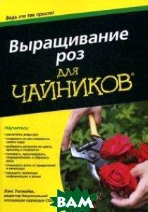 Выращивание роз. Для чайников . Руководство