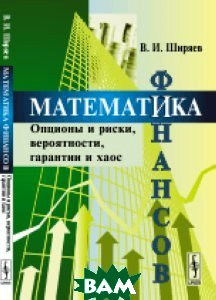 Математика финансов. Опционы и риски, вероятности, гарантии и хаос