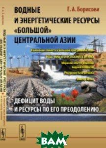 Водные и энергетические ресурсы Большой Центральной Азии. Дефицит воды и ресурсы по его преодолению
