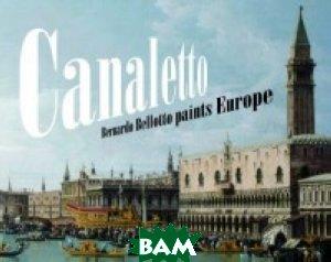 Canaletto. Bernardo Bellotto Paints Europe