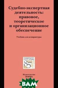 Судебно-экспертная деятельность: правовое, теоретическое и организационное обеспечение. Учебник для аспирантуры