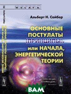 Основные постулаты (принципы), или начала, энергетической теории  Альберт Н. Сайбер купить