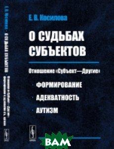 О судьбах субъектов. Отношение&171;Субъект Другие&187;. Формирование, адекватность, аутизм