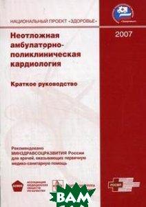 Неотложная амбулаторно-поликлиническая кардиология. 2007. Краткое руководство  Руксин В.В.  купить