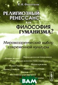 Религиозный ренессанс или философия гуманизма? Мировоззренческий выбор современной культуры