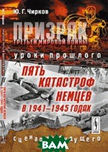 Призрак Третьей мировой войны. Уроки прошлого. Пять катастроф немцев в 1941-1945 годах. Сценарии будущего