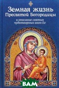 Земная жизнь Пресвятой Богородицы, и описание святых чудотворных икон Ее