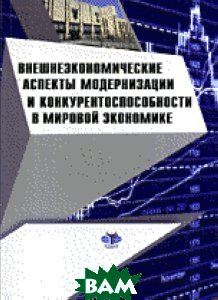 Внешнеэкономические аспекты модернизации и конкурентноспособности в мировой экономике   купить