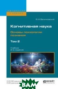 Когнитивная наука. Основы психологии познания в 2-х томах. Том 2. Учебник для бакалавриата и магистратуры
