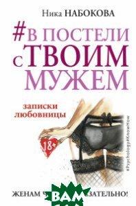#В постели с твоим мужем. Записки любовницы. Женам читать обязательно!  Набокова Ника купить