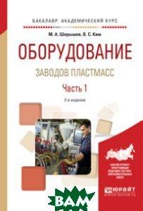 Оборудование заводов пластмасс. В 2-х частях. Часть 1. Учебное пособие для академического бакалавриата