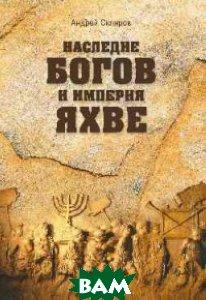 Наследие богов и империя Яхве  Скляров А.Ю. купить
