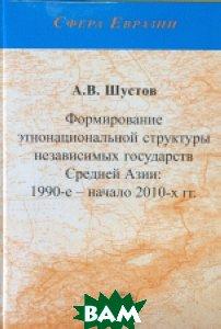 Формирование этнонациональной структуры независимых государств Средней Азии: 1990-е начало 2010-х гг.