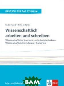 Wissenschaftlich arbeiten und schreiben. Wissenschaftliche Standards und Arbeitstechniken - Wissenschaftlich formulieren - Textsorten. Lehr - und Arbeitsbuch