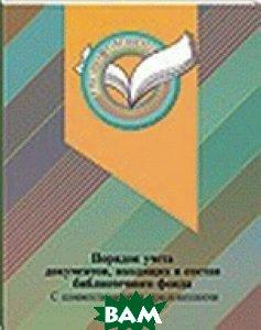 Порядок учета документов, входящих в состав библиотечного фонда. С комментариями и приложениями