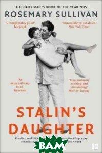 Stalin`s Daughter. The Extraordinary and Tumultuous Life of Svetlana Alliluyeva