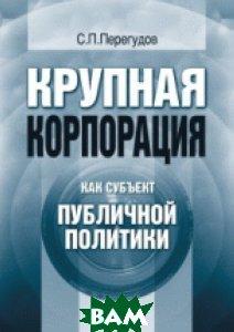 Крупная корпорация как субъект публичной политики  Перегудов С.П.  купить