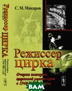 Режиссер цирка. Очерки истории цирковой режиссуры в 1940-1980-е годы