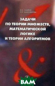 Задачи по теории множеств, математической логике и теории алгоритмов. 5-е издание  Лавров И.А., Максимова Л.Л. купить