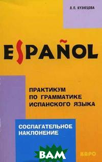 Практикум по грамматике испанского языка. Сослагательное наклонение  Кузнецова Л.П. купить